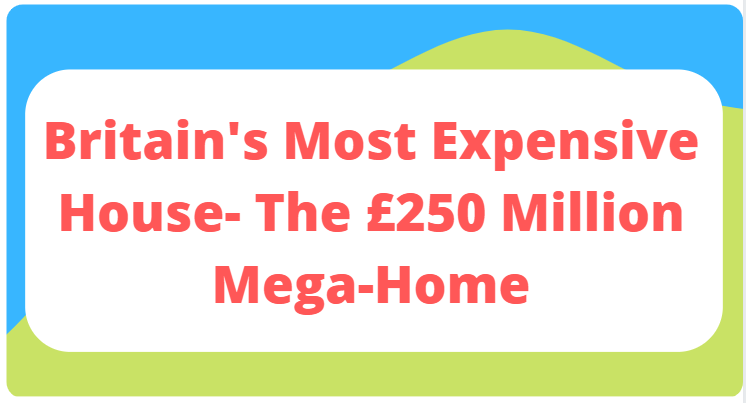 Britain's Most Expensive House- The £250 Million Mega-Home